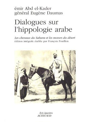 Dialogues sur l'hippologie arabe : Les chevaux du Sahara et les moeurs du désert, édition intégrale par Abd el-Kader, Eugène Daumas