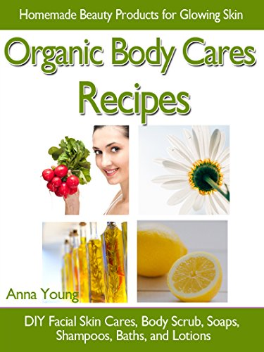 Organic Body Cares Recipes: Homemade Beauty Products for Glowing Skin, DIY Facial Skin Cares, Body Scrub, Soaps, Shampoos, Baths, and Lotions