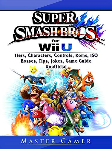 Super Smash Brothers Wii U, Tiers, Characters, Controls, Roms, ISO, Bosses, Tips, Jokes, Game Guide Unofficial (English Edition)