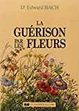 """LA GUERISON PAR LES FLEURS. Guéris-toi toi-même, Les douze """"guérisseurs"""" et autres remèdes..."""