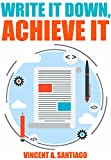 Write It Down, Achieve It: 7 Secrets To Successful Goal Setting (The Ultimate Transformational Guide Book 1)