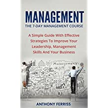 Management: The 7-Day Management Course: A Simple Guide With Effective Strategies To Improve Your Leadership, Management Skills And Your Business (Time ... Leadership Dynamics) (English Edition)