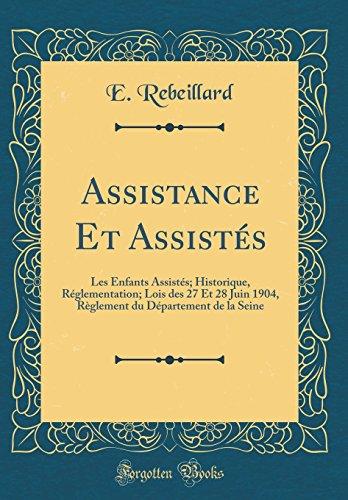 Assistance Et Assistés: Les Enfants Assistés; Historique, Réglementation; Lois des 27 Et 28 Juin 1904, Règlement du Département de la Seine (Classic Reprint)