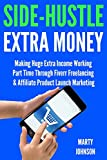 Side-Hustle Extra Money (2018 Update): Make Extra Income Quickly with Fiverr Freelancing & Affiliate Product Launch Marketing