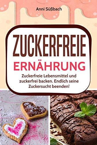 Zuckersucht beenden: Zuckerfreie Ernährung mit diesem tollen Rezeptbuch erlernen! Zuckerfrei leben und gesund ernähren (Von Süßigkeiten-namen Arten)