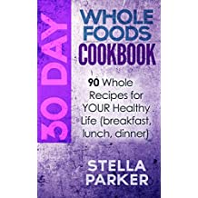30 Day Whole Foods Cookbook: 90 Whole Recipes for YOUR Healthy Life (breakfast, lunch, dinner) (English Edition)