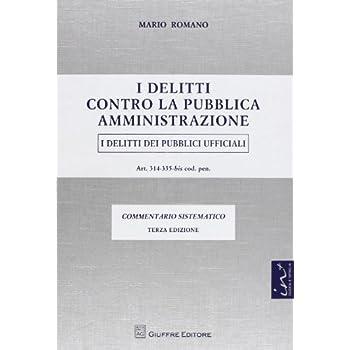 I Delitti Contro La Pubblica Amministrazione. I Delitti Dei Pubblici Ufficiali. Artt. 314-335-Bis Cod. Pen. Commentario Sistematico
