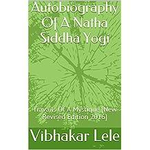 Autobiography Of A Natha Siddha Yogi: Travails Of A Mystique [New Revised Edition 2016] (Yoga Of Gita As Expounded by Saint Shri Dnyaneshwar) (English Edition)