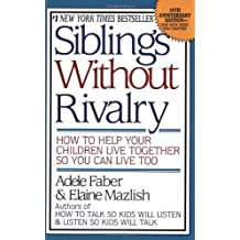 Siblings Without Rivalry: How to Help Your Children Live Together So You Can Live Too by Adele Faber (1998-02-01)