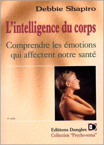 L'Intelligence du corps : Comprendre les émotions qui affectent notre santé de Debbie Shapiro ( 6 janvier 1998 )