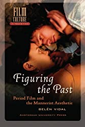 Figuring the Past: Period Film and the Mannerist Aesthetic (Film Culture in Transition)
