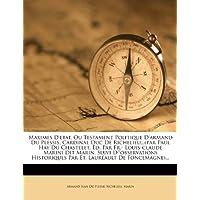 Maximes D'Etat, Ou Testament Politique D'Armand Du Plessis, Cardinal Duc de Richelieu...(Par Paul Hay Du Chastelet, Ed. Par Fr.- Louis-Claude Marini ... Par Et. Laureault de Foncemagne)...