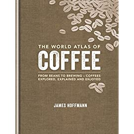 The World Atlas of Coffee: From beans to brewing – coffees explored, explained and enjoyed
