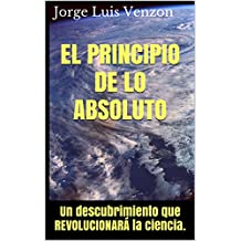 EL PRINCIPIO DE LO ABSOLUTO: Un descubrimiento que REVOLUCIONARÁ la ciencia. (Spanish Edition)