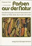 Farben aus der Natur: Eine Sammlung alter und neuer Farbrezepte für das Färben auf Wolle, Seide, Baumwolle und Leinen