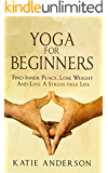 Yoga: Yoga For Beginners: Find Inner Peace, Lose Weight And Live A Stress-Free Life