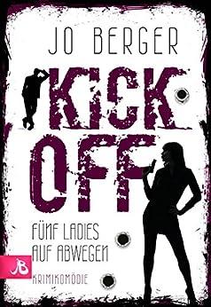 Kick Off - Fünf Ladies auf Abwegen: Krimikomödie von [Berger, Jo]