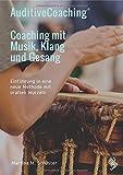 AuditiveCoaching - Coaching mit Musik, Klang und Gesang: Einführung in eine neue Methode mit uralten Wurzeln