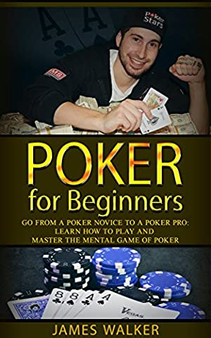 Poker for Beginners:Go from a Poker Novice to a Poker Pro!: Learn how to play and master the mental game of poker