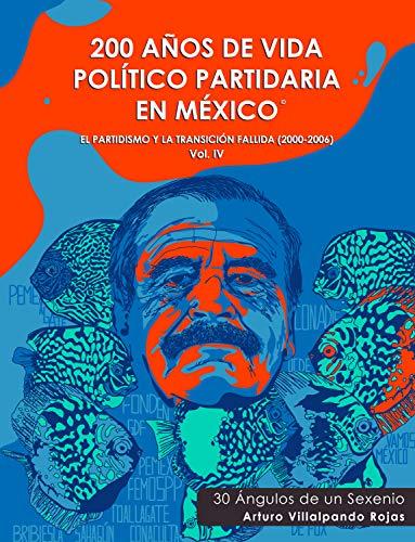 200 Años de Vida Político Partidaria en México ©: El partidismo y la transición fallida (2000-2006) 30 Ángulos de un Sexenio. Vol IV por Arturo  Villalpando Rojas