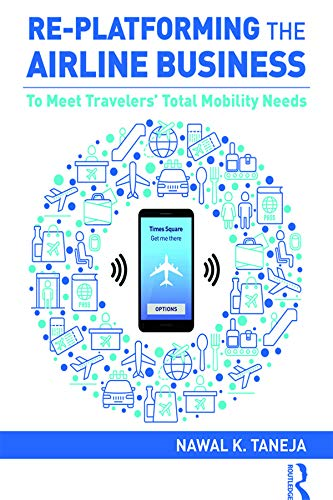 Re-platforming The Airline Business: To Meet Travelers' Total Mobility Needs por Nawal K. Taneja epub