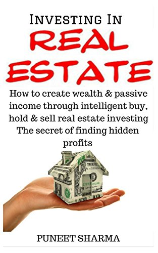 Investing In Real Estate: How to create wealth and passive income through intelligent buy, hold and sell real estate investing; the secret of finding hidden profits
