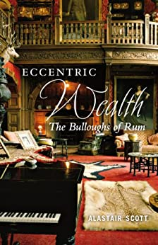 Eccentric Wealth: The Bulloughs of Rum by [Scott, Alastair]