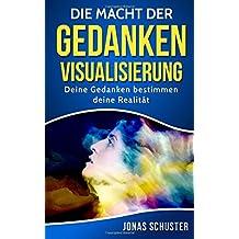 Die Macht der Gedanken Visualisierung: Deine Gedanken bestimmen deine Realität (Kombiniere finanziellen Wohlstand mit Gesundheit, intakten Beziehungen, innerer Zufriedenheit und beruflicher Erfüllung)