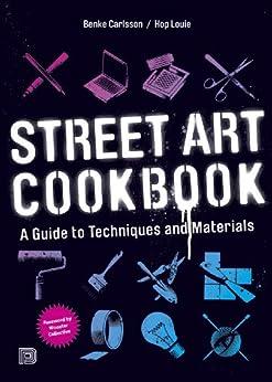 Street Art Cookbook: A Guide to Techniques and Materials von [Carlsson, Benke, Louie, Hop]