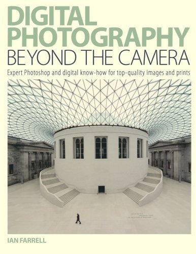 Digital Photography Beyond the Camera: Expert Photoshop and Digital Know-How for Top-Quality Images and Prints by Ian Farrell (2007-05-15)