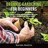 Organic Gardening for Beginners: Learn How to Easily Start and Run Your Own Organic Garden, and How to Grow Your Own Organic Fruits, Vegetables, and Herbs!