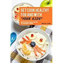 Get Cook Healthy for and with Your Kids: Recipes for Kids You Will Love and Feel Good About Serving (English Edition)