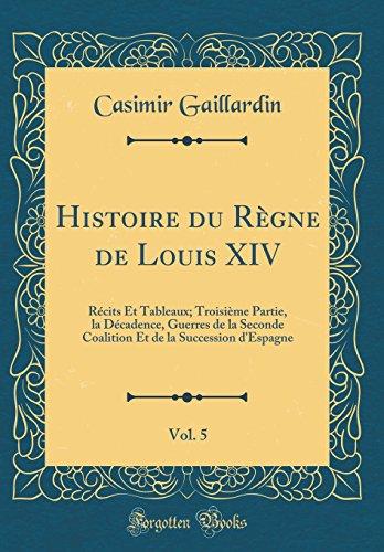Histoire du Règne de Louis XIV, Vol. 5: Récits Et Tableaux; Troisième Partie, la Décadence, Guerres de la Seconde Coalition Et de la Succession d'Espagne (Classic Reprint)