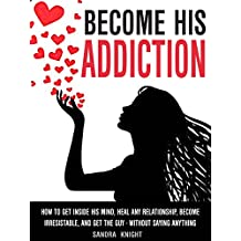 Become His Addiction: How To Get Inside His Mind, Heal Any Relationship, Be Irresistible And Get The Guy - WITHOUT SAYING ANYTHING (English Edition)