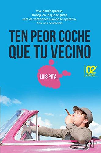 Ten Peor Coche Que Tu Vecino: Vive Donde Quieras, Trabaja En Lo Que Te Gusta, Vete de Vacaciones Cuando Te Apetezca. par Luis Pita