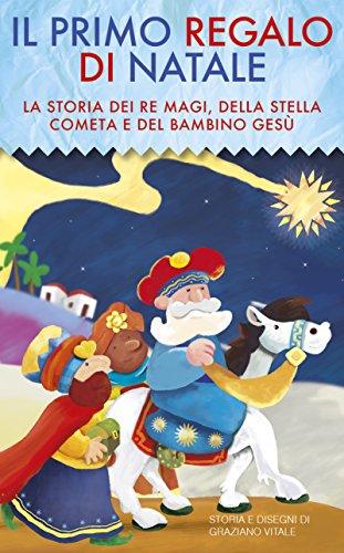 Il primo regalo di Natale, la storia dei Re Magi, della stella cometa e del Bambino Gesù: La storia dei Re Magi, della stella cometa e del Bambino Gesù