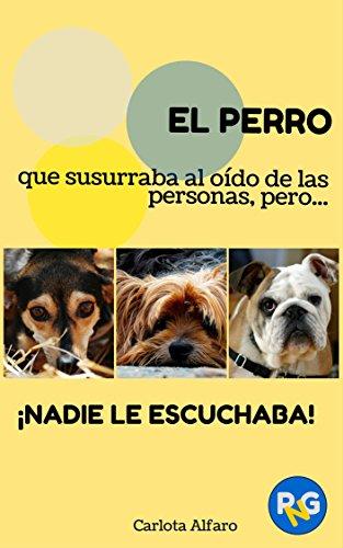 EL PERRO que susurraba al oído de las personas, pero... ¡NADIE LE ESCUCHABA!: Guía fácil para aprender a cuidar y disfrutar de tu perro. El manual de instrucciones ... tener. (Perros y Gatos para Novatos nº 1)