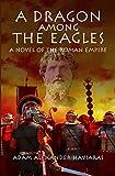 A Dragon among the Eagles: A Novel of the Roman Empire (Eagles and Dragons Book 0) by Adam Alexander Haviaras