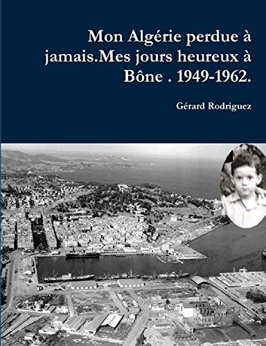 Mon Alagérie perdue à jamais . Mes jours heureux à Bône. 1949-1962.: Un Pied-Noir raconte son déchirement
