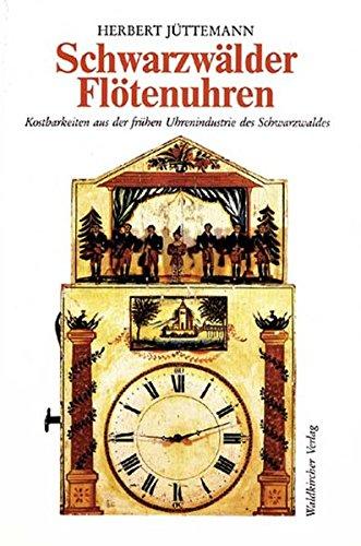 Schwarzwälder Flötenuhren: Kostbarkeiten aus der frühen Uhrenindustrie des Schwarzwaldes in historischen und volkskundlicher Sicht und ihre Technik