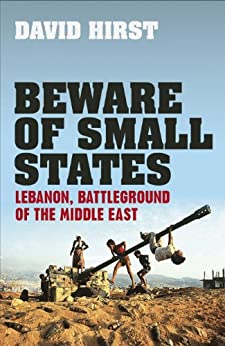 Beware of Small States: Lebanon, Battleground of the Middle East by [Hirst, David]
