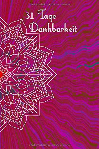 31 Tage Dankbarkeit: 31 Tage Dankbarkeit Tagebuch, A5 mit Anleitung, je Tag eine Seite, Meditation, Achtsamkeit, Affirmation, positives Denken, Selbstliebe, Erfolg