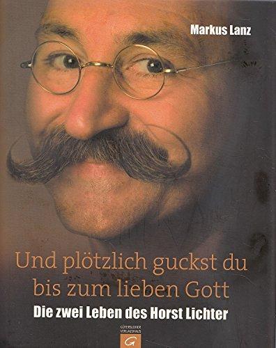 Und plötzlich guckst du bis zum lieben Gott. Die zwei Leben des Horst Lichter. -
