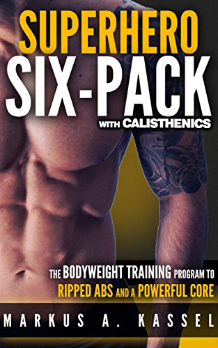 Superhero Six-Pack: the Complete Bodyweight Training Program to Ripped Abs and a Powerful Core: (Calisthenics Exercises for Getting Shredded and Developing Extreme Core Strength) (English Edition) -