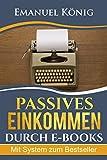Passives Einkommen durch E-Books: Wie du dir nach und nach mit E-Books erfolgreich ein Passives Einkommen aufbaust