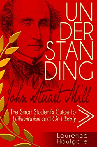 UNDERSTANDING JOHN STUART MILL: The Smart Student's Guide to Utilitarianism and On Liberty (Smart Student's Guides to Philosophical Classics, Band 3)