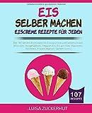 EIS SELBER MACHEN - EISCREME REZEPTE FÜR JEDEN: Die 107 besten Eisrezepte für Eismaschine und Gefrierschrank - Klassiker, Veganes Eis, Sorbets uvm. (Eis Kochbuch, Band 1)