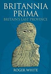 Britannia Prima: Britain's Last Province: The Romans in the West of Britain