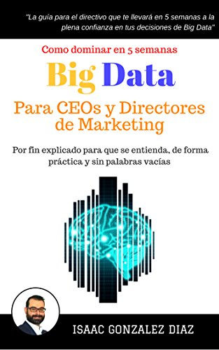 Big Data para CEOs y Directores de Marketing: Como dominar Big Data Analytics en 5 semanas para directivos por Isaac Gonzalez Diaz
