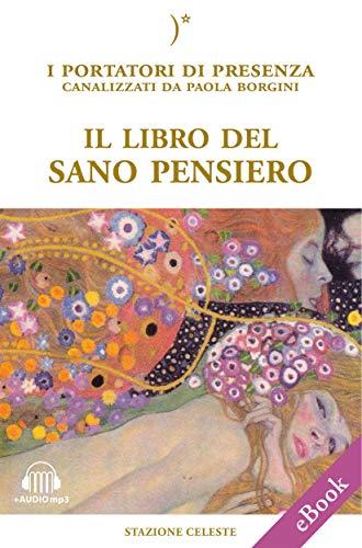 Il libro del sano pensiero: I Portatori di Luce canalizzati da Paola Borgini (Con link audio mp3) (Biblioteca Celeste Vol. 31)